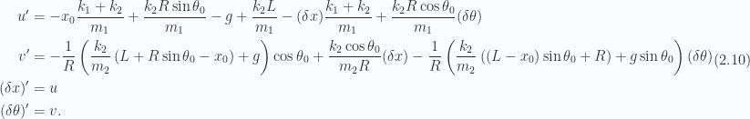 \begin{aligned}u' &= -x_0 \frac{k_1 + k_2}{m_1} + \frac{k_2 R \sin\theta_0}{m_1} - g + \frac{k_2 L }{m_1} -(\delta x) \frac{k_1 + k_2}{m_1} + \frac{k_2 R \cos\theta_0}{m_1} (\delta \theta)\\ v' &= - \frac{1}{{R}}\left( \frac{k_2}{m_2} \left( L + R \sin\theta_0 - x_0 \right) +g \right) \cos\theta_0+ \frac{k_2 \cos\theta_0}{m_2 R} (\delta x)- \frac{1}{{R}}\left( \frac{k_2}{m_2} \left( \left( L - x_0 \right) \sin\theta_0 + R \right) + g \sin\theta_0 \right) (\delta \theta)\\ (\delta x)' &= u \\ (\delta \theta)' &= v.\end{aligned} \hspace{\stretch{1}}(2.10)