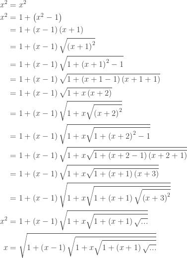 \begin{aligned}x^{2}&=x^{2}\\ x^{2}&=1+\left ( x^{2}-1 \right )\\ &=1+\left ( x-1 \right )\left ( x+1 \right )\\ &=1+\left ( x-1 \right )\sqrt{\left ( x+1 \right )^{2}}\\ &=1+\left ( x-1 \right )\sqrt{1+\left ( x+1 \right )^{2}-1}\\ &=1+\left ( x-1 \right )\sqrt{1+\left ( x+1-1 \right )\left ( x+1+1 \right )}\\ &=1+\left ( x-1 \right )\sqrt{1+x\left ( x+2 \right )}\\ &=1+\left ( x-1 \right )\sqrt{1+x\sqrt{\left ( x+2 \right )^{2}}}\\ &=1+\left ( x-1 \right )\sqrt{1+x\sqrt{1+\left ( x+2 \right )^{2}-1}}\\ &=1+\left ( x-1 \right )\sqrt{1+x\sqrt{1+\left ( x+2-1 \right )\left ( x+2+1 \right )}}\\ &=1+\left ( x-1 \right )\sqrt{1+x\sqrt{1+\left ( x+1 \right )\left ( x+3 \right )}}\\ &=1+\left ( x-1 \right )\sqrt{1+x\sqrt{1+\left ( x+1 \right )\sqrt{\left ( x+3 \right )^{2}}}}\\ x^{2}&=1+\left ( x-1 \right )\sqrt{1+x\sqrt{1+\left ( x+1 \right )\sqrt{...}}}\\ x&=\sqrt{1+\left ( x-1 \right )\sqrt{1+x\sqrt{1+\left ( x+1 \right )\sqrt{...}}}} \end{aligned}