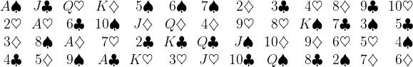 \begin{array}{*{13}{r}} A\spadesuit & J\clubsuit & Q\heartsuit & K\diamondsuit & 5\spadesuit & 6\spadesuit & 7\spadesuit & 2\diamondsuit & 3\clubsuit & 4\heartsuit & 8\diamondsuit & 9\clubsuit & 10\heartsuit \\ 2\heartsuit & A\heartsuit & 6\clubsuit & 10\spadesuit & J\diamondsuit & Q\diamondsuit & 4\diamondsuit & 9\heartsuit & 8\heartsuit & K\spadesuit & 7\clubsuit & 3\spadesuit & 5\clubsuit \\ 3\diamondsuit & 8\spadesuit & A\diamondsuit & 7\heartsuit & 2\clubsuit & K\clubsuit & Q\clubsuit & J\spadesuit & 10\diamondsuit & 9\diamondsuit & 6\heartsuit & 5\heartsuit & 4\spadesuit \\ 4\clubsuit & 5\diamondsuit & 9\spadesuit & A\clubsuit & K\heartsuit & 3\heartsuit & J\heartsuit & 10\clubsuit & Q\spadesuit & 8\clubsuit & 2\spadesuit & 7\diamondsuit & 6\diamondsuit \end{array}