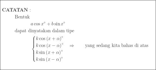 \begin{array}{|c|}\hline \begin{aligned}&\\ \textbf{CATATAN}:&\\ \textrm{Bentuk}\: &\\ &a\cos x^{\circ}+b\sin x^{\circ}\\ \textrm{dapat d}&\textrm{inyatakan dalam tipe}\\ &\begin{cases} k \cos \left ( x+\alpha \right )^{\circ} \\ k \cos \left ( x-\alpha \right )^{\circ} \quad\Rightarrow \qquad \textrm{yang sedang kita bahas di atas}\\ k \sin \left ( x+\alpha \right )^{\circ} \\ k \sin \left ( x-\alpha \right )^{\circ} \end{cases}\\ & \end{aligned}\\\hline \end{array}