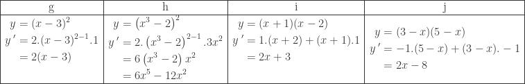 \begin{array}{|c|c|c|c|}\hline \textrm{g}&\textrm{h}&\textrm{i}&\textrm{j}\\\hline \begin{aligned}y&=(x-3)^{2}\\ {y}\: '&=2.(x-3)^{2-1}.1\\ &=2(x-3)\\ &\end{aligned}&\begin{aligned}y&=\left ( x^{3}-2 \right )^{2}\\ {y}\: '&=2.\left ( x^{3}-2 \right )^{2-1}.3x^{2}\\ &=6\left ( x^{3}-2 \right )x^{2}\\ &=6x^{5}-12x^{2} \end{aligned}&\begin{aligned}y&=(x+1)(x-2)\\ {y}\: '&=1.(x+2)+(x+1).1\\ &=2x+3\\ & \end{aligned}&\begin{aligned}y&=(3-x)(5-x)\\ {y}\: '&=-1.(5-x)+(3-x).-1\\ &=2x-8 \end{aligned}\\\hline \end{array}