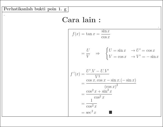 \begin{array}{|l|}\hline \begin{aligned}&\ &\begin{array}{|r|l|}\hline \textbf{Perhatikanlah bukti poin 1. g}&\\cline{1-1} \multicolumn{2}{|l|}{.}\ \multicolumn{2}{|c|}{\LARGE\textrm{\textbf{Cara lain :}}}\ \multicolumn{2}{|r|}{.}\\cline{2-2} &\begin{aligned}f(x)&=\tan x=\displaystyle \frac{\sin x}{\cos x}\\ &=\displaystyle \frac{U}{V}\quad \Rightarrow \quad \begin{cases} U=\sin x & \rightarrow {U}'=\cos x \ V=\cos x & \rightarrow {V}'=- \sin x \end{cases}\\ {f}\: '(x)&=\displaystyle \frac{{U}'.V-U.{V}'}{V^{2}}\ &=\displaystyle \frac{\cos x.\cos x-\sin x.(-\sin x)}{\left (\cos x \right )^{2}}\ &=\displaystyle \frac{\cos ^{2}x+\sin ^{2}x}{\cos ^{2}x}\ &=\displaystyle \frac{1}{\cos ^{2}x}\ &=\sec ^{2}x\qquad\quad \blacksquare \end{aligned}\\hline \end{array}\ & \end{aligned} \\hline \end{array}