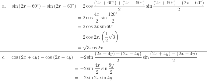 \begin{array}{|l|}\hline \begin{aligned}\textrm{a}.\quad \sin \left ( 2x+60^{\circ} \right )-\sin \left ( 2x-60^{\circ} \right )&=2\cos \displaystyle \frac{\left (2x+60^{\circ} \right )+\left ( 2x-60^{\circ} \right )}{2}\sin \displaystyle \frac{\left (2x+60^{\circ} \right )-\left ( 2x-60^{\circ} \right )}{2}\\ &=2\cos \displaystyle \frac{4x}{2}\sin \displaystyle \frac{120^{\circ}}{2}\\ &=2\cos 2x\sin 60^{\circ}\\ &=2\cos 2x.\left ( \displaystyle \frac{1}{2}\sqrt{3} \right )\\ &=\sqrt{3}\cos 2x \end{aligned}\\\hline \begin{aligned}\textrm{c}.\quad \cos \left ( 2x+4y \right )-\cos \left ( 2x-4y \right )&=-2\sin \displaystyle \frac{\left (2x+4y \right )+\left ( 2x-4y \right )}{2}\sin \displaystyle \frac{\left (2x+4y \right )-\left ( 2x-4y \right )}{2}\\ &=-2\sin \displaystyle \frac{4x}{2}\sin \displaystyle \frac{8y}{2}\\ &=-2\sin 2x\sin 4y\\ \end{aligned} \\\hline \end{array}