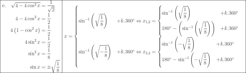 \begin{array}{|l|l|}\hline \begin{aligned}\textrm{e}.\quad \sqrt{4-4\cos ^{2}x}&=\displaystyle \frac{1}{\sqrt{2}}\ 4-4\cos ^{2}x&=\displaystyle \frac{1}{2}\ 4\left ( 1-\cos ^{2}x \right )&=\displaystyle \frac{1}{2}\ 4\sin ^{2}x&=\displaystyle \frac{1}{2}\ \sin ^{2}x&=\displaystyle \frac{1}{8}\ \sin x&=\pm \sqrt{\displaystyle \frac{1}{8}} \end{aligned}&\begin{aligned}x&=\begin{cases} \sin ^{-1}\left ( \sqrt{\displaystyle \frac{1}{8}} \right ) & +k.360^{\circ}\Leftrightarrow x_{1,2}=\begin{cases} \sin ^{-1}\left ( \sqrt{\displaystyle \frac{1}{8}} \right ) & +k.360^{\circ} \ 180^{\circ}-\left ( \sin ^{-1}\left ( \sqrt{\displaystyle \frac{1}{8}} \right ) \right ) & +k.360^{\circ} \end{cases} \ \sin ^{-1}\left ( \sqrt{\displaystyle -\frac{1}{8}} \right ) & +k.360^{\circ}\Leftrightarrow x_{3,4}=\begin{cases} \sin^{-1} \left ( -\sqrt{\displaystyle \frac{1}{8}} \right ) & +k.360^{\circ} \ 180^{\circ}-\sin^{-1} \left ( - \sqrt{\displaystyle \frac{1}{8}}\right ) & +k.360^{\circ} \end{cases} \end{cases} \end{aligned}\\hline \end{array}