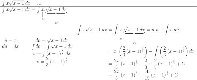 \begin{array}{ l l }\hline \multicolumn{2}{ l }{\int x\sqrt{x-1}\: dx=....}\\\hline \int x\sqrt{x-1}\: dx=\int \underset{\displaystyle \underset{u}{\mid }}{x}.\underset{\displaystyle \underset{dv}{\mid }}{\underbrace{\sqrt{x-1}\: dx}}&\\ \begin{matrix} u=x &&& dv=\sqrt{x-1}\: dx\\ du=dx &&& \int dv=\int \sqrt{x-1}\: dx\\ &&&v=\int \left ( x-1 \right )^{\frac{1}{2}}\: dx\\ &&&v=\displaystyle \frac{2}{3}\left ( x-1 \right )^{\frac{3}{2}}\\ \end{matrix}&\begin{aligned}\int x\sqrt{x-1}\: dx&=\int \underset{\displaystyle \underset{u}{\mid }}{x}.\underset{\displaystyle \underset{dv}{\mid }}{\underbrace{\sqrt{x-1}\: dx}}= u.v-\int v.du\\ &=x.\left ( \displaystyle \frac{2}{3}\left ( x-1 \right )^{\frac{3}{2}} \right )-\int \left ( \displaystyle \frac{2}{3}\left ( x-1 \right )^{\frac{3}{2}} \right )dx\\ &=\displaystyle \frac{2x}{3}\left ( x-1 \right )^{\frac{3}{2}}-\displaystyle \frac{2}{3}\times \frac{2}{5}\left ( x-1 \right )^{\frac{5}{2}}+C\\ &=\displaystyle \frac{2x}{3}\left ( x-1 \right )^{\frac{3}{2}}-\displaystyle \frac{4}{15}\left ( x-1 \right )^{\frac{5}{2}}+C \end{aligned}\\\hline \end{array}