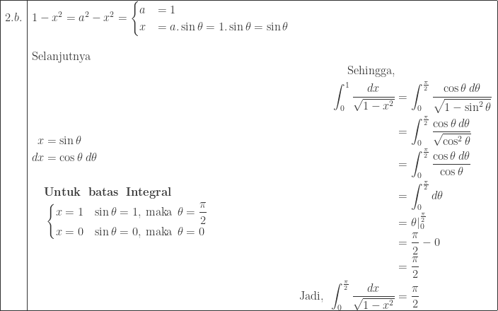 \begin{array}{ l ll }\hline 2.b.&1-x^{2}=a^{2}-x^{2}=\begin{cases} a & =1 \\ x & = a.\sin \theta =1.\sin \theta =\sin \theta \end{cases}&\\ &&\\&\textrm{Selanjutnya}&\\ &\begin{aligned}x&=\sin \theta \\ dx&=\cos \theta \: d\theta\\\\ &\textbf{Untuk\: batas\: Integral}\\ &\begin{cases} x=1 & \sin \theta =1,\: \textrm{maka}\: \: \theta =\displaystyle \frac{\pi }{2} \\ x=0 & \sin \theta =0,\: \textrm{maka}\: \: \theta =0 \end{cases} \end{aligned}&\begin{aligned}\textrm{Sehingga,}&\\ \int_{0}^{1} \displaystyle \frac{dx}{\sqrt{1-x^{2}}}&=\int_{0}^{\frac{\pi }{2}} \displaystyle \frac{\cos \theta \: d\theta }{\sqrt{1-\sin ^{2}\theta }}\\ &=\int_{0}^{\frac{\pi }{2}} \displaystyle \frac{\cos \theta \: d\theta }{\sqrt{\cos ^{2}\theta }}\\ &=\int_{0}^{\frac{\pi }{2}} \displaystyle \frac{\cos \theta \: d\theta }{\cos \theta }\\ &=\int_{0}^{\frac{\pi }{2}} d\theta \\ &=\theta  _{0}^{\frac{\pi }{2}}\\ &=\displaystyle \frac{\pi }{2}-0\\ &=\displaystyle \frac{\pi }{2}\\ \textrm{Jadi},\: \: \int_{0}^{\frac{\pi }{2}}\displaystyle \frac{dx}{\sqrt{1-x^{2}}}&=\displaystyle \frac{\pi }{2} \end{aligned}\\\hline \end{array}