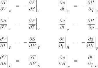 \begin{array}{ccrcccr}  \displaystyle{ \left. \frac{\partial T}{\partial V}\right|_S }  &=&  \displaystyle{ - \left. \frac{\partial P}{\partial S}\right|_V } & \qquad &  \displaystyle{ \left. \frac{\partial p}{\partial t}\right|_q }  &=&  \displaystyle{ - \left. \frac{\partial H}{\partial q}\right|_t }  \   \  \displaystyle{ \left. \frac{\partial S}{\partial  V}\right|_T  }  &=&  \displaystyle{ \left. \frac{\partial P}{\partial T} \right|_V } & &  \displaystyle{ \left. \frac{\partial q}{\partial  t}\right|_p  }  &=&  \displaystyle{ \left. \frac{\partial H}{\partial p} \right|_t }  \ \  \displaystyle{ \left. \frac{\partial V}{\partial T} \right|_P }  &=&  \displaystyle{ - \left. \frac{\partial S}{\partial P} \right|_T } & &  \displaystyle{ \left. \frac{\partial t}{\partial p} \right|_H }  &=&  \displaystyle{ - \left. \frac{\partial q}{\partial H} \right|_p }  \ \  \displaystyle{ \left. \frac{\partial V}{\partial S} \right|_P } &=&  \displaystyle{ \left. \frac{\partial T}{\partial P} \right|_S }  & &  \displaystyle{ \left. \frac{\partial p}{\partial H} \right|_q } &=&  \displaystyle{ \left. \frac{\partial t}{\partial q} \right|_H }  \end{array}