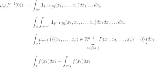 \begin{array}{cl} \mu_n(P^{-1}(0)) & \displaystyle = \int_{\mathbb{R}^n} \mathbf{1}_{P^{-1}(0)} (x_1,\dots,x_n) dx_1 \dots dx_n \\ \\ & \displaystyle = \int_{\mathbb{R}} \int_{\mathbb{R}^{n-1}} \mathbf{1}_{P^{-1}(0)} (x_1,x_2,\dots,x_n) dx_1dx_2 \dots dx_n \\ \\ & \displaystyle = \int_{\mathbb{R}} \underset{:=f(x_1)}{\underbrace{ \mu_{n-1} \left( \{ (x_2, \dots ,x_n) \in \mathbb{R}^{n-1} \mid P(x_1,x_2, \dots,x_n)=0 \} \right) }} dx_1 \\ \\ & \displaystyle = \int_I f(x_1)dx_1 + \int_{\mathbb{R} \backslash I} f(x_1)dx_1 \end{array}
