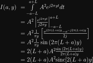 \begin{array}{cl}  I(a, y) &= \int\limits_{-a-L}^{a+L} A^2 e^{j2\pi yt} dt \\  &= A^2 \left| \frac{e^{j2\pi yt}}{j2\pi y} \right|_{-a-L}^{a+L} \\  &= A^2 \frac{1}{\pi y} \left[ \frac{e^{j2\pi (L+a)y} - e^{-j2\pi (L+a)y}  }{2j} \right] \\  &= A^2 \frac{1}{\pi y} \sin{( 2\pi (L+a)y)} \\  &= 2(L+a)A^2 \frac{\sin{( 2\pi (L+a)y)}} {2\pi (L+a) y} \\  &= 2(L+a)A^2 \text{sinc}[2(L+a)y]  \end{array}