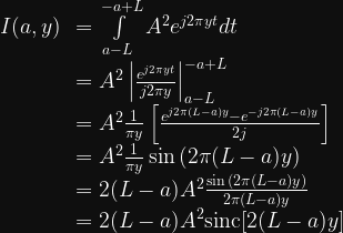 \begin{array}{cl}  I(a, y) &= \int\limits_{a-L}^{-a+L} A^2 e^{j2\pi yt} dt \\  &= A^2 \left| \frac{e^{j2\pi yt}}{j2\pi y} \right|_{a-L}^{-a+L} \\  &= A^2 \frac{1}{\pi y} \left[ \frac{e^{j2\pi (L-a)y} - e^{-j2\pi (L-a)y}  }{2j} \right] \\  &= A^2 \frac{1}{\pi y} \sin{( 2\pi (L-a)y)} \\  &= 2(L-a)A^2 \frac{\sin{( 2\pi (L-a)y)}} {2\pi (L-a) y} \\  &= 2(L-a)A^2 \text{sinc}[2(L-a)y]  \end{array}