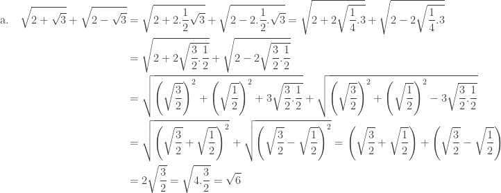 \begin{array}{l}\\ \begin{aligned}\textrm{a}.\quad \sqrt{2+\sqrt{3}}+\sqrt{2-\sqrt{3}}&=\sqrt{2+2.\frac{1}{2}\sqrt{3}}+\sqrt{2-2.\frac{1}{2}.\sqrt{3}}=\sqrt{2+2\sqrt{\frac{1}{4}.3}}+\sqrt{2-2\sqrt{\frac{1}{4}.3}}\\ &=\sqrt{2+2\sqrt{\frac{3}{2}.\frac{1}{2}}}+\sqrt{2-2\sqrt{\frac{3}{2}.\frac{1}{2}}}\\ &=\sqrt{\left ( \sqrt{\frac{3}{2}} \right )^{2}+\left ( \sqrt{\frac{1}{2}} \right )^{2}+3\sqrt{\frac{3}{2}.\frac{1}{2}}}+\sqrt{\left ( \sqrt{\frac{3}{2}} \right )^{2}+\left ( \sqrt{\frac{1}{2}} \right )^{2}-3\sqrt{\frac{3}{2}.\frac{1}{2}}}\\ &=\sqrt{\left ( \sqrt{\frac{3}{2}}+\sqrt{\frac{1}{2}} \right )^{2}}+\sqrt{\left ( \sqrt{\frac{3}{2}}-\sqrt{\frac{1}{2}} \right )^{2}}=\left ( \sqrt{\frac{3}{2}}+\sqrt{\frac{1}{2}} \right )+\left ( \sqrt{\frac{3}{2}}-\sqrt{\frac{1}{2}} \right )\\ &=2\sqrt{\frac{3}{2}}=\sqrt{4.\frac{3}{2}}=\sqrt{6} \end{aligned} \end{array}
