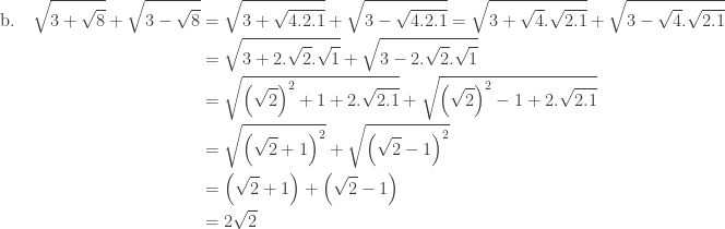 \begin{array}{l}\\ \begin{aligned}\textrm{b}.\quad \sqrt{3+\sqrt{8}}+\sqrt{3-\sqrt{8}}&=\sqrt{3+\sqrt{4.2.1}}+\sqrt{3-\sqrt{4.2.1}}=\sqrt{3+\sqrt{4}.\sqrt{2.1}}+\sqrt{3-\sqrt{4}.\sqrt{2.1}}\\ &=\sqrt{3+2.\sqrt{2}.\sqrt{1}}+\sqrt{3-2.\sqrt{2}.\sqrt{1}}\\ &=\sqrt{\left ( \sqrt{2} \right )^{2}+1+2.\sqrt{2.1}}+\sqrt{\left ( \sqrt{2} \right )^{2}-1+2.\sqrt{2.1}}\\ &=\sqrt{\left ( \sqrt{2}+1 \right )^{2}}+\sqrt{\left ( \sqrt{2}-1 \right )^{2}}\\ &=\left ( \sqrt{2}+1 \right )+\left ( \sqrt{2}-1 \right )\\ &=2\sqrt{2} \end{aligned} \end{array}