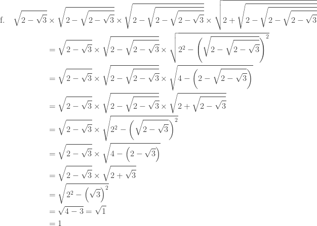 \begin{array}{l}\\ \begin{aligned}\textrm{f}.\quad \sqrt{2-\sqrt{3}}&\times \sqrt{2-\sqrt{2-\sqrt{3}}}\times \sqrt{2-\sqrt{2-\sqrt{2-\sqrt{3}}}}\times \sqrt{2+\sqrt{2-\sqrt{2-\sqrt{2-\sqrt{3}}}}}\\ &=\sqrt{2-\sqrt{3}}\times \sqrt{2-\sqrt{2-\sqrt{3}}}\times \sqrt{2^{2}-\left (\sqrt{2-\sqrt{2-\sqrt{3}}} \right )^{2}}\\ &=\sqrt{2-\sqrt{3}}\times \sqrt{2-\sqrt{2-\sqrt{3}}}\times \sqrt{4-\left ( 2-\sqrt{2-\sqrt{3}} \right )}\\ &=\sqrt{2-\sqrt{3}}\times \sqrt{2-\sqrt{2-\sqrt{3}}}\times \sqrt{2+\sqrt{2-\sqrt{3}}}\\ &=\sqrt{2-\sqrt{3}}\times \sqrt{2^{2}-\left ( \sqrt{2-\sqrt{3}} \right )^{2}}\\ &=\sqrt{2-\sqrt{3}}\times \sqrt{4-\left ( 2-\sqrt{3} \right )}\\ &=\sqrt{2-\sqrt{3}}\times \sqrt{2+\sqrt{3}}\\ &=\sqrt{2^{2}-\left ( \sqrt{3} \right )^{2}}\\ &=\sqrt{4-3}=\sqrt{1}\\ &=1 \end{aligned} \end{array}