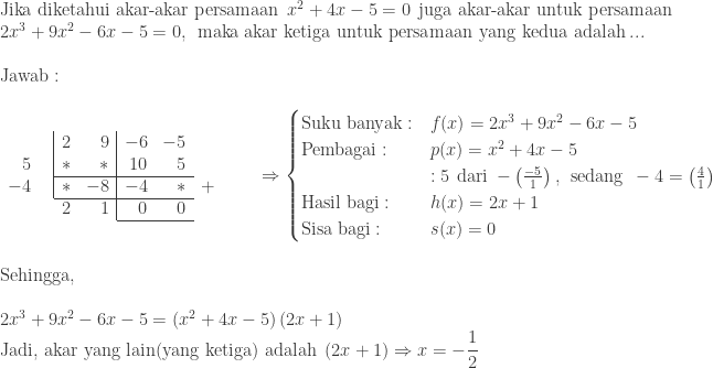 \begin{array}{l}\ \textrm{Jika diketahui akar-akar persamaan}\: \: x^{2}+4x-5=0\: \: \textrm{juga akar-akar untuk persamaan}\ 2x^{3}+9x^{2}-6x-5=0,\: \: \textrm{maka akar ketiga untuk persamaan yang kedua adalah}\: ...\\ \textrm{Jawab}:\\ \begin{array}{rr|rr|rrrr} &&2&9&-6&-5&\ 5&&\ast &\ast &10&5&&\\cline{3-6} -4&&\ast &-8&-4&\ast &+&\\cline{3-6} \multicolumn{3}{r}{2}&1&0&0&\\cline{5-6} \end{array}\quad \Rightarrow \begin{cases} \textrm{Suku banyak}: & f(x)=2x^{3}+9x^{2}-6x-5 \ \textrm{Pembagai}: & p(x)=x^{2}+4x-5 \ &: 5\: \: \textrm{dari}\: -\left (\frac{-5}{1} \right ),\: \: \textrm{sedang}\: \: -4=\left ( \frac{4}{1} \right )\ \textrm{Hasil bagi}:&h(x)=2x+1\ \textrm{Sisa bagi}:&s(x)=0 \end{cases} \\ \textrm{Sehingga},\\ 2x^{3}+9x^{2}-6x-5=\left ( x^{2}+4x-5 \right )\left ( 2x+1 \right )\ \textrm{Jadi, akar yang lain(yang ketiga) adalah}\: \: (2x+1)\Rightarrow x=-\displaystyle \frac{1}{2} \end{array}
