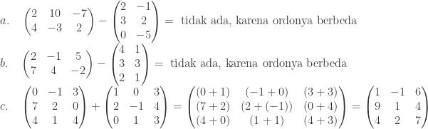 \begin{array}{l}\\ a.\quad \begin{pmatrix} 2 & 10 & -7\\ 4 & -3 & 2 \end{pmatrix}-\begin{pmatrix} 2 & -1\\ 3 & 2\\ 0 & -5 \end{pmatrix}=\textrm{ tidak ada, karena ordonya berbeda}\\ b.\quad \begin{pmatrix} 2 & -1 & 5\\ 7 & 4 & -2 \end{pmatrix}-\begin{pmatrix} 4 & 1\\ 3 & 3\\ 2 & 1 \end{pmatrix}=\textrm{ tidak ada, karena ordonya berbeda}\\ c.\quad \begin{pmatrix} 0 & -1 & 3\\ 7 & 2 & 0\\ 4& 1 & 4 \end{pmatrix}+\begin{pmatrix} 1 & 0 & 3\\ 2 & -1 & 4\\ 0 & 1 & 3 \end{pmatrix}=\begin{pmatrix} (0+1) & (-1+0) & (3+3)\\ (7+2) & (2+(-1)) & (0+4)\\ (4+0) & (1+1) & (4+3) \end{pmatrix}=\begin{pmatrix} 1 & -1 & 6\\ 9 & 1 & 4\\ 4 & 2 & 7 \end{pmatrix} \end{array}