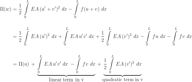 \begin{array}{l} \begin{aligned} \Pi(w) &= \frac{1}{2}\,\int\limits_{0}^{L}\,EA\,(u' + v')^{2}\,\,dx - \int\limits_{0}^{L}\,f(u + v)\,\,dx \\[16pt] &= \frac{1}{2}\,\int\limits_{0}^{L}\,EA\,(u')^{2}\,\,dx + \int\limits_{0}^{L}\,EA\,u'v'\,\,dx + \frac{1}{2}\,\int\limits_{0}^{L}\,EA\,(v')^{2}\,\,dx - \int\limits_{0}^{L}\,fu\,\,dx - \int\limits_{0}^{L}\,fv\,\,dx \\[16pt] &= \Pi(u) \,+\, \underbrace{\int\limits_{0}^{L}\,EA\,u'v'\,\,dx \,- \int\limits_{0}^{L}\,fv\,\,dx}_{\mbox{linear term in v}} \,+ \underbrace{\frac{1}{2}\,\int\limits_{0}^{L}\,EA\,(v')^{2}\,\,dx}_{\small\mbox{quadratic term in v}} \end{aligned} \end{array}