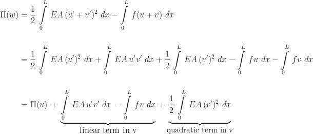 \begin{array}{l} \begin{aligned} \Pi(w) &= \frac{1}{2}\,\int\limits_{0}^{L}\,EA\,(u' + v')^{2}\,\,dx - \int\limits_{0}^{L}\,f(u + v)\,\,dx \\[16pt] &= \frac{1}{2}\,\int\limits_{0}^{L}\,EA\,(u')^{2}\,\,dx + \int\limits_{0}^{L}\,EA\,u'v'\,\,dx + \frac{1}{2}\,\int\limits_{0}^{L}\,EA\,(v')^{2}\,\,dx - \int\limits_{0}^{L}\,fu\,\,dx - \int\limits_{0}^{L}\,fv\,\,dx \\[16pt] &= \Pi(u) \,+\, \underbrace{\int\limits_{0}^{L}\,EA\,u'v'\,\,dx \,- \int\limits_{0}^{L}\,fv\,\,dx}_{\mbox{linear term in v}} \,+ \underbrace{\frac{1}{2}\,\int\limits_{0}^{L}\,EA\,(v')^{2}\,\,dx}_{\small\mbox{quadratic term in v}} \end{aligned} \end{array}