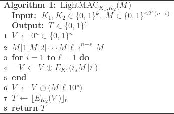 \begin{array}{l}  \\\hline   \textbf{Algorithm 1: }\text{LightMAC} _{K_1,K_2}(M)  \\\hline  \quad\textbf{Input: } K_1, K_2\in \{0, 1\}^k,\: M\in \{0,1\}^{\leq 2^s(n-s)}\\  \quad\textbf{Output: } T\in\{0, 1\}^t\\  \textbf{\scriptsize{1}}\;\; V\leftarrow 0^n\in\{0, 1\}^n\\  \textbf{\scriptsize{2}}\;\; M[1]M[2]\cdots M[\ell]\xleftarrow{n-s}M\\  \textbf{\scriptsize{3}}\;\; \textbf{for } i = 1\textbf{ to } \ell - 1\textbf{ do}\\  \textbf{\scriptsize{4}}\;\; \mid V\leftarrow V\oplus E_{K_1}(i_s M[i])\\  \textbf{\scriptsize{5}}\;\; \textbf{end}\\  \textbf{\scriptsize{6}}\;\; V\leftarrow V\oplus (M[\ell]10^\ast)\\  \textbf{\scriptsize{7}}\;\; T\leftarrow \lfloor E_{K_2}(V)\rfloor_t\\  \textbf{\scriptsize{8}}\;\; \textbf{return } T    \\\hline  \end{array}