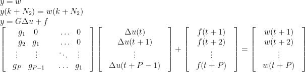 \begin{array}{l}  y = w\\  y(k + {N_2}) = w(k + {N_2})\\  y = G\Delta u + f\\  \left[ {\begin{array}{*{20}{c}}  {\begin{array}{*{20}{c}}  {{g_1}}&0\\  {{g_2}}&{{g_1}}  \end{array}}&{\begin{array}{*{20}{c}}  \ldots &0\\  \ldots &0  \end{array}}\\  {\begin{array}{*{20}{c}}  \vdots & \vdots \\  {{g_P}}&{{g_{P - 1}}}  \end{array}}&{\begin{array}{*{20}{c}}  \ddots & \vdots \\  \ldots &{{g_1}}  \end{array}}  \end{array}} \right]\left[ {\begin{array}{*{20}{c}}  {\begin{array}{*{20}{c}}  {\Delta u(t)}\\  {\Delta u(t + 1)}  \end{array}}\\  {\begin{array}{*{20}{c}}  \vdots \\  {\Delta u(t + P - 1)}  \end{array}}  \end{array}} \right] + \left[ {\begin{array}{*{20}{c}}  {\begin{array}{*{20}{c}}  {f(t + 1)}\\  {f(t + 2)}  \end{array}}\\  {\begin{array}{*{20}{c}}  \vdots \\  {f(t + P)}  \end{array}}  \end{array}} \right] = \left[ {\begin{array}{*{20}{c}}  {\begin{array}{*{20}{c}}  {w(t + 1)}\\  {w(t + 2)}  \end{array}}\\  {\begin{array}{*{20}{c}}  \vdots \\  {w(t + P)}  \end{array}}  \end{array}} \right]  \end{array}
