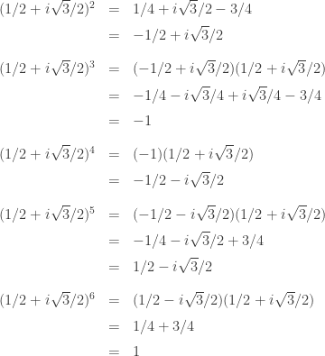 \begin{array}{lcl}(1/2 + i \sqrt{3}/2)^2 &=& 1/4 + i \sqrt{3}/2 - 3/4 \\[0.5em] &=& -1/2 + i \sqrt{3}/2 \\[1em] (1/2 + i \sqrt{3}/2)^3 &=& (-1/2 + i \sqrt{3}/2)(1/2 + i \sqrt{3}/2) \\[0.5em] &=& -1/4 - i \sqrt{3}/4 + i \sqrt{3}/4 - 3/4 \\[0.5em] &=& -1 \\[1em] (1/2 + i \sqrt{3}/2)^4 &=& (-1)(1/2 + i \sqrt{3}/2) \\[0.5em] &=& -1/2 - i \sqrt{3}/2 \\[1em] (1/2 + i \sqrt{3}/2)^5 &=& (-1/2 - i \sqrt{3}/2)(1/2 + i \sqrt{3}/2) \\[0.5em] &=& -1/4 - i \sqrt{3}/2 + 3/4 \\[0.5em] &=& 1/2 - i \sqrt{3}/2 \\[1em] (1/2 + i \sqrt{3}/2)^6 &=& (1/2 - i \sqrt{3}/2)(1/2 + i \sqrt{3}/2) \\[0.5em] &=& 1/4 + 3/4 \\[0.5em] &=& 1\end{array}