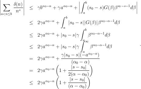 \begin{array}{lcl}\displaystyle\left | \sum_{a<n\leq b}\frac{\delta(n)}{n^s} \right |  &\leq&\displaystyle\gamma b^{\alpha_0-\alpha}+\gamma a^{\alpha_0-\alpha}+\left | \int_{a}^{b}(s_0-s)G(\beta)\beta^{s_0-s-1}d\beta \right | \\  &\leq&\displaystyle 2\gamma a^{\alpha_0-\alpha}+\int_{a}^{b}|s_0-s||G(\beta)|\beta^{\alpha_0-\alpha-1}d\beta \\  &\leq&\displaystyle 2\gamma a^{\alpha_0-\alpha}+|s_0-s|\gamma\int_{a}^{b}\beta^{\alpha_0-\alpha-1}d\beta \\  &\leq&\displaystyle 2\gamma a^{\alpha_0-\alpha}+|s_0-s|\gamma\int_{a}^{\infty}\beta^{\alpha_0-\alpha-1}d\beta \\  &=&\displaystyle 2\gamma a^{\alpha_0-\alpha}+\frac{\gamma |s_0-s|(-a^{\alpha_0-\alpha})}{(\alpha_0-\alpha)} \\  &=&\displaystyle 2\gamma a^{\alpha_0-\alpha}\left ( 1+\frac{|s-s_0|}{2(\alpha-\alpha_0)} \right ) \\  &\leq&\displaystyle 2\gamma a^{\alpha_0-\alpha}\left ( 1+\frac{|s-s_0|}{(\alpha-\alpha_0)} \right )  \end{array}.