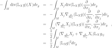 \begin{array}{lcl}\displaystyle -\int_M {\rm div}({\mathbb L_X}g)(X) dv_g &=&\displaystyle -\int_M X_j{\rm div}({\mathbb L_X}g)(\frac{\partial}{\partial x_j}) dv_g \ &=& \displaystyle -\int_M X_j \nabla_{\frac{\partial}{\partial x_i}}({\mathbb L_X}g)(\frac{\partial}{\partial x_i},\frac{\partial}{\partial x_j}) dv_g\ &=& \displaystyle \int_M (\nabla_{\frac{\partial}{\partial x_i}} X_j) ({\mathbb L_X}g)(\frac{\partial}{\partial x_i},\frac{\partial}{\partial x_j}) dv_g\ &=& \displaystyle\frac{1}{2}\int_M (\nabla_{\frac{\partial}{\partial x_i}} X_j + \nabla_{\frac{\partial}{\partial x_j}} X_i) \mathbb L_X g_{ij}\ &=& \displaystyle\frac{1}{2}\int_M |\mathbb L_X g|^2 dv_g\end{array},