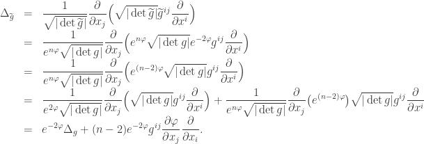 \begin{array}{lcl} \Delta_{\widetilde g} &=& \displaystyle\frac{1}{\sqrt{|\det \widetilde g|}} \frac{\partial}{\partial x_j} \Big( \sqrt{|\det \widetilde g|} \widetilde g^{ij} \frac{\partial}{\partial x^i} \Big)\\&=&\displaystyle\frac{1}{e^{n \varphi}\sqrt{|\det g|}} \frac{\partial}{\partial x_j} \Big( e^{n \varphi} \sqrt{|\det g|} e^{-2\varphi} g^{ij} \frac{\partial}{\partial x^i} \Big)\\&=&\displaystyle\frac{1}{e^{n \varphi}\sqrt{|\det g|}} \frac{\partial}{\partial x_j} \Big( e^{(n-2) \varphi} \sqrt{|\det g|} g^{ij} \frac{\partial}{\partial x^i} \Big)\\&=&\displaystyle\frac{1}{e^{2\varphi}\sqrt{|\det g|}} \frac{\partial}{\partial x_j} \Big( \sqrt{|\det g|} g^{ij} \frac{\partial}{\partial x^i} \Big)+\frac{1}{e^{n \varphi}\sqrt{|\det g|}} \frac{\partial}{\partial x_j} \big( e^{(n-2) \varphi} \big)\sqrt{|\det g|} g^{ij} \frac{\partial}{\partial x^i} \\&=&\displaystyle e^{-2\varphi}\Delta_g + (n-2)e^{-2\varphi}g^{ij} \frac{\partial \varphi}{\partial x_j} \frac{\partial }{\partial x_i}. \end{array}