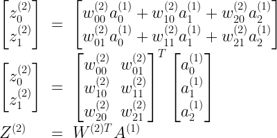 \begin{array}{lcl} \begin{bmatrix}z^{(2)}_0 \\z^{(2)}_1 \end{bmatrix} & = & \begin{bmatrix} w^{(2)}_{00} a^{(1)}_0 + w^{(2)}_{10} a^{(1)}_1 + w^{(2)}_{20} a^{(1)}_2 \\ w^{(2)}_{01} a^{(1)}_0 + w^{(2)}_{11} a^{(1)}_1 + w^{(2)}_{21} a^{(1)}_2 \\ \end{bmatrix} \\ \begin{bmatrix}z^{(2)}_0 \\z^{(2)}_1  \end{bmatrix} & = & \begin{bmatrix} w^{(2)}_{00} & w^{(2)}_{01} \\ w^{(2)}_{10} & w^{(2)}_{11} \\ w^{(2)}_{20} & w^{(2)}_{21} \\ \end{bmatrix} ^T \begin{bmatrix} a^{(1)}_0 \\ a^{(1)}_1 \\ a^{(1)}_2 \end{bmatrix} \\ Z^{(2)} & = & W^{(2) T} A^{(1)} \end{array}
