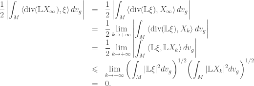 \begin{array}{lcl} \displaystyle\frac{1}{2}\left  \int_M {\left\langle {\text{div}}(\mathbb LX_\infty ),\xi \right\rangle dv_g} \right &=&\displaystyle\frac{1}{2}\left  {\int_M {\left\langle {{\text{div}}(\mathbb{L}\xi ),{X_\infty }} \right\rangle d{v_g}} } \right  \\&=&\displaystyle \frac{1}{2}\mathop {\lim }\limits_{k \to + \infty } \left  {\int_M {\left\langle {{\text{div}}(\mathbb{L}\xi ),{X_k}} \right\rangle d{v_g}} } \right  \hfill \\ &=&\displaystyle \frac{1}{2}\mathop {\lim }\limits_{k \to + \infty } \left  {\int_M {\left\langle {\mathbb{L}\xi ,\mathbb{L}{X_k}} \right\rangle d{v_g}} } \right  \hfill \\ &\leqslant&\displaystyle \mathop {\lim }\limits_{k \to + \infty } {\left( {\int_M { \mathbb{L}\xi { ^2}d{v_g}} } \right)^{1/2}}{\left( {\int_M { \mathbb{L}{X_k}{ ^2}d{v_g}} } \right)^{1/2}} \hfill \\ &=& 0.\end{array}