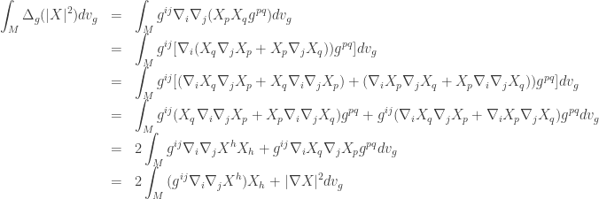 \begin{array}{lcl} \displaystyle\int_M {{\Delta _g}(|X{|^2})d{v_g}} &=&\displaystyle \int_M {{g^{ij}}{\nabla _i}{\nabla _j}({X_p}{X_q}{g^{pq}})d{v_g}} \hfill \\ &=&\displaystyle \int_M {{g^{ij}}[{\nabla _i}({X_q}{\nabla _j}{X_p} + {X_p}{\nabla _j}{X_q})){g^{pq}}]d{v_g}} \hfill \\ &=&\displaystyle \int_M {{g^{ij}}[({\nabla _i}{X_q}{\nabla _j}{X_p} + {X_q}{\nabla _i}{\nabla _j}{X_p}) + ({\nabla _i}{X_p}{\nabla _j}{X_q} + {X_p}{\nabla _i}{\nabla _j}{X_q})){g^{pq}}]d{v_g}} \hfill \\ &=&\displaystyle \int_M {{g^{ij}}({X_q}{\nabla _i}{\nabla _j}{X_p} + {X_p}{\nabla _i}{\nabla _j}{X_q}){g^{pq}} + {g^{ij}}({\nabla _i}{X_q}{\nabla _j}{X_p} + {\nabla _i}{X_p}{\nabla _j}{X_q}){g^{pq}}d{v_g}} \hfill \\ &=&\displaystyle 2\int_M {{g^{ij}}{\nabla _i}{\nabla _j}{X^h}{X_h} + {g^{ij}}{\nabla _i}{X_q}{\nabla _j}{X_p}{g^{pq}}d{v_g}} \hfill \\ &=&\displaystyle 2\int_M {({g^{ij}}{\nabla _i}{\nabla _j}{X^h}){X_h} + |\nabla X{|^2}d{v_g}} \end{array}