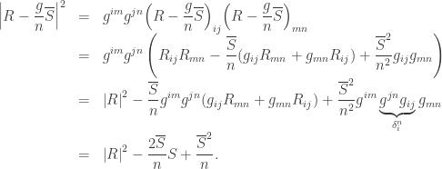 \begin{array}{lcl} \displaystyle {\left| {R - \frac{g}{n}\overline S } \right|^2} &=& \displaystyle {g^{im}}{g^{jn}}{\left( {R - \frac{g}{n}\overline S } \right)_{ij}}{\left( {R - \frac{g}{n}\overline S } \right)_{mn}} \hfill \\ &=& \displaystyle {g^{im}}{g^{jn}}\left( {{R_{ij}}{R_{mn}} - \frac{{\overline S }}{n}({g_{ij}}{R_{mn}} + {g_{mn}}{R_{ij}}) + \frac{{{{\overline S }^2}}}{{{n^2}}}{g_{ij}}{g_{mn}}} \right) \hfill \\ &=& \displaystyle {\left| R \right|^2} - \frac{{\overline S }}{n}{g^{im}}{g^{jn}}({g_{ij}}{R_{mn}} + {g_{mn}}{R_{ij}}) + \frac{{{{\overline S }^2}}}{{{n^2}}}{g^{im}}\underbrace {{g^{jn}}{g_{ij}}}_{\delta _i^n}{g_{mn}} \hfill \\ &=& \displaystyle {\left| R \right|^2} - \frac{{2\overline S }}{n}S + \frac{{{{\overline S }^2}}}{n}. \hfill \\ \end{array}