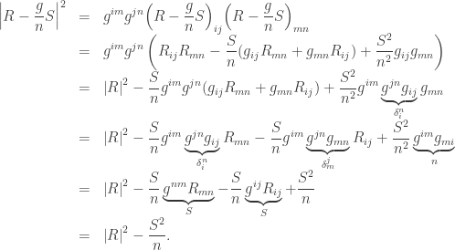 \begin{array}{lcl} \displaystyle {\left| {R - \frac{g}{n}S} \right|^2} &=& \displaystyle {g^{im}}{g^{jn}}{\left( {R - \frac{g}{n}S} \right)_{ij}}{\left( {R - \frac{g}{n}S} \right)_{mn}} \hfill \\ &=& \displaystyle {g^{im}}{g^{jn}}\left( {{R_{ij}}{R_{mn}} - \frac{S}{n}({g_{ij}}{R_{mn}} + {g_{mn}}{R_{ij}}) + \frac{{{S^2}}}{{{n^2}}}{g_{ij}}{g_{mn}}} \right) \hfill \\ &=& \displaystyle {\left| R \right|^2} - \frac{S}{n}{g^{im}}{g^{jn}}({g_{ij}}{R_{mn}} + {g_{mn}}{R_{ij}}) + \frac{{{S^2}}}{{{n^2}}}{g^{im}}\underbrace {{g^{jn}}{g_{ij}}}_{\delta _i^n}{g_{mn}} \hfill \\ &=& \displaystyle {\left| R \right|^2} - \frac{S}{n}{g^{im}}\underbrace {{g^{jn}}{g_{ij}}}_{\delta _i^n}{R_{mn}} - \frac{S}{n}{g^{im}}\underbrace {{g^{jn}}{g_{mn}}}_{\delta _m^j}{R_{ij}} + \frac{{{S^2}}}{{{n^2}}}\underbrace {{g^{im}}{g_{mi}}}_n \hfill \\ &=& \displaystyle {\left| R \right|^2} - \frac{S}{n}\underbrace {{g^{nm}}{R_{mn}}}_S - \frac{S}{n}\underbrace {{g^{ij}}{R_{ij}}}_S + \frac{{{S^2}}}{n} \hfill \\ &=& \displaystyle {\left| R \right|^2} - \frac{{{S^2}}}{n}. \end{array}