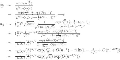 \begin{array}{lcl} \frac{a_{n}}{n!} & \sim & \frac{\exp(r_{n}+\frac{r_{n}^{2}}{2})}{\sqrt{2\pi b(r_{n})}r_{n}^{n}} \\  &= & \frac{\exp(\frac{\sqrt{n}}{2}+\frac{n}{2}-\frac{1}{4}+O(n^{-1}))}{\sqrt{2\pi b(r_{n})}(\sqrt{n}-\frac{1}{2}+O(n^{-1}))^{n}}\implies \\  a_{n}& \sim & (\frac{n}{e})^{n}\sqrt{2\pi n}\frac{1}{\sqrt{4\pi n+O(\sqrt{n})}}\frac{\exp(\frac{\sqrt{n}}{2}+\frac{n}{2}-\frac{1}{4}+O(n^{-1}))}{(\sqrt{n}-\frac{1}{2}+O(n^{-1}))^{n}} \\  & \sim & (\frac{n}{e})^{n}\frac{1}{\sqrt{2}}e^{-1/4}\frac{\exp(n/2)}{\sqrt{n}^{n}}\frac{\exp(\frac{\sqrt{n}}{2}+O(n^{-1}))}{(1-\frac{1}{2\sqrt{n}}+O(n^{-3/2}))^{n}} \\  & \sim & \frac{1}{(4e)^{1/4}}(\frac{n}{e})^{n/2}\frac{\exp(\frac{\sqrt{n}}{2}+O(n^{-1}))}{(1-\frac{1}{2\sqrt{n}}+O(n^{-3/2}))^{n}} \\  & \sim & \frac{1}{(4e)^{1/4}}(\frac{n}{e})^{n/2}\exp(\frac{\sqrt{n}}{2}+O(n^{-1})-n\ln(1-\frac{1}{2\sqrt{n}}+O(n^{-3/2})) \\  & \sim & \frac{1}{(4e)^{1/4}}(\frac{n}{e})^{n/2}\exp(\sqrt{n})\exp(O(n^{-1/2})) \end{array}