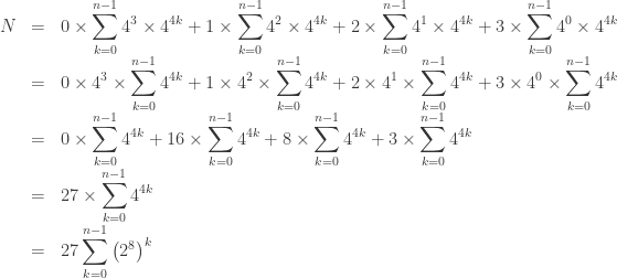 \begin{array}{lcl}  N & = & \displaystyle 0 \times \sum_{k=0}^{n-1} 4^3 \times 4^{4k} + 1 \times \sum_{k=0}^{n-1} 4^2 \times 4^{4k} + 2 \times \sum_{k=0}^{n-1} 4^1 \times 4^{4k} + 3 \times \sum_{k=0}^{n-1} 4^0 \times 4^{4k}\\[10pt]  & = & \displaystyle 0 \times 4^3 \times \sum_{k=0}^{n-1} 4^{4k} + 1 \times 4^2 \times \sum_{k=0}^{n-1} 4^{4k} + 2 \times 4^1 \times \sum_{k=0}^{n-1} 4^{4k} + 3 \times 4^0 \times \sum_{k=0}^{n-1} 4^{4k}\\[10pt]  & = & \displaystyle 0 \times \sum_{k=0}^{n-1} 4^{4k} + 16 \times \sum_{k=0}^{n-1} 4^{4k} + 8 \times \sum_{k=0}^{n-1} 4^{4k} + 3 \times \sum_{k=0}^{n-1} 4^{4k} \\[10pt]  & = & \displaystyle 27 \times \sum_{k=0}^{n-1} 4^{4k} \\[10pt]  & = & \displaystyle 27 \sum_{k=0}^{n-1} {\left(2^8\right)}^{k} \\[10pt]  \end{array}