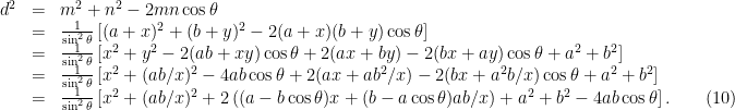 \begin{array}{lcl} d^2 &=& m^2 + n^2 - 2mn \cos \theta \\ &=& \frac{1}{\sin^2 \theta} \left[ (a + x)^2 + (b+y)^2 -2(a+x)(b+y) \cos \theta \right]\\ &=& \frac{1}{\sin^2 \theta} \left[ x^2 + y^2 - 2(ab + xy)\cos \theta + 2(ax +by) - 2(bx + ay)\cos \theta + a^2 + b^2 \right] \\&=& \frac{1}{\sin^2 \theta} \left[ x^2 + (ab/x)^2 - 4ab \cos \theta + 2(ax + ab^2/x) - 2(bx + a^2b/x) \cos \theta + a^2 + b^2 \right]\\ &=& \frac{1}{\sin^2 \theta} \left[ x^2 + (ab/x)^2 +2\left( (a - b\cos \theta)x+ (b - a\cos \theta)ab/x\right) + a^2 + b^2 - 4ab \cos \theta\right]. \quad \quad (10)\end{array}