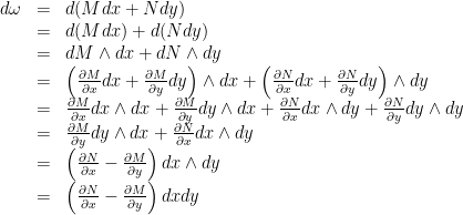 \begin{array}{lcl}d\omega & = & d(Mdx + Ndy)\\ & = & d(Mdx) + d(Ndy)\\& = & dM \wedge dx + dN \wedge dy\\ & = & \left(\frac{\partial M}{\partial x}dx + \frac{\partial M}{\partial y}dy \right) \wedge dx + \left(\frac{\partial N}{\partial x}dx + \frac{\partial N}{\partial y}dy \right) \wedge dy\\ & = & \frac{\partial M}{\partial x}dx\wedge dx + \frac{\partial M}{\partial y}dy \wedge dx + \frac{\partial N}{\partial x}dx\wedge dy + \frac{\partial N}{\partial y}dy\wedge dy\\& = & \frac{\partial M}{\partial y}dy \wedge dx + \frac{\partial N}{\partial x}dx\wedge dy\\ & = & \left(\frac{\partial N}{\partial x} - \frac{\partial M}{\partial y} \right) dx \wedge dy\\ & = & \left(\frac{\partial N}{\partial x} - \frac{\partial M}{\partial y} \right) dx dy \end{array}