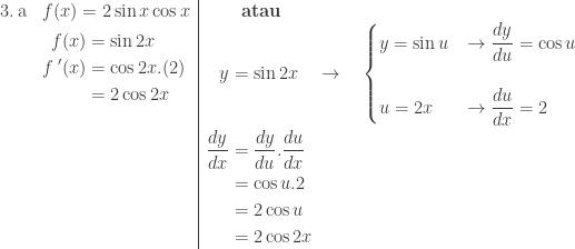 \begin{array}{ll|l}\\ 3.\: \textrm{a}&f(x)=2\sin x\cos x&\qquad \textbf{atau}\\ &\begin{aligned}f(x)&=\sin 2x\\ {f}\: '(x)&=\cos 2x.(2)\\ &=2\cos 2x\\ &\\ &\\ &\\ &\\ & \end{aligned}&\begin{aligned}y&=\sin 2x\quad \rightarrow \quad \begin{cases} y=\sin u & \rightarrow \displaystyle \frac{dy}{du}=\cos u\\\\ u=2x & \rightarrow \displaystyle \frac{du}{dx}=2 \end{cases} \\ \displaystyle \frac{dy}{dx}&=\displaystyle \frac{dy}{du}.\frac{du}{dx}\\ &=\cos u. 2\\ &=2\cos u\\ &=2\cos 2x \end{aligned} \end{array}
