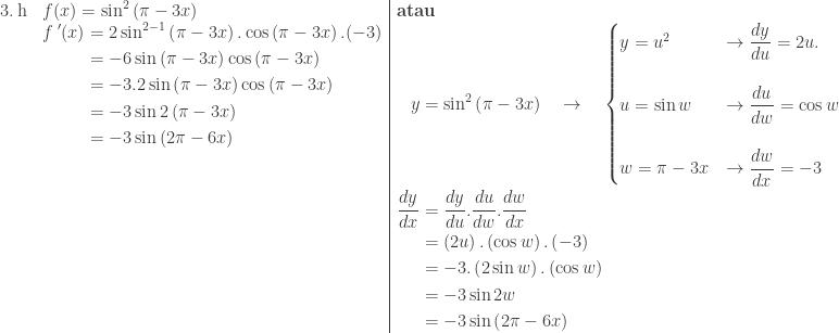 \begin{array}{ll|l}\ 3.\: \textrm{h}&f(x)=\sin ^{2}\left ( \pi -3x \right )&\textbf{atau}\ &\begin{aligned}{f}\: '(x)&=2\sin ^{2-1}\left ( \pi -3x \right ).\cos \left ( \pi -3x \right ).(-3)\ &=-6\sin \left ( \pi -3x \right )\cos \left ( \pi -3x \right )\ &=-3.2\sin \left ( \pi -3x \right )\cos \left ( \pi -3x \right )\ &=-3\sin 2\left ( \pi -3x \right )\ &=-3\sin \left ( 2\pi -6x \right )\ &\ &\ &\ &\ &\ &\ & \end{aligned}&\begin{aligned}y&=\sin ^{2}\left ( \pi -3x \right )\quad \rightarrow \quad \begin{cases} y=u^{2} &\rightarrow \displaystyle \frac{dy}{du}=2u. \\ u=\sin w &\rightarrow \displaystyle \frac{du}{dw}=\cos w \\ w=\pi -3x &\rightarrow \displaystyle \frac{dw}{dx}=-3 \end{cases}\ \displaystyle \frac{dy}{dx}&=\displaystyle \frac{dy}{du}.\frac{du}{dw}.\frac{dw}{dx}\ &=\left ( 2u \right ).\left ( \cos w \right ).\left ( -3 \right )\ &= -3.\left ( 2\sin w \right ).\left ( \cos w \right )\ &=-3\sin 2w\ &=-3\sin \left ( 2\pi -6x \right )\end{aligned} \end{array}