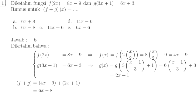 \begin{array}{ll}\\ \fbox{1}.&\textrm{Diketahui fungsi}\: \: f(2x)=8x-9\: \: \textrm{dan}\: \: g(3x+1)=6x+3.\\ &\textrm{Rumus untuk}\: \: \left ( f+g \right )(x)=....\\ &\begin{array}{llllll}\\ \textrm{a}.&6x+8&&&\textrm{d}.&14x-6\\ \textrm{b}.&6x-8&\textrm{c}.&14x+6&\textrm{e}.&6x-6 \end{array}\\\\ &\textrm{Jawab}:\quad \textbf{b}\\ &\begin{aligned}\textrm{Diketahui}&\: \textrm{bahwa}:\\ &\begin{cases} f(2x) &=8x-9\quad \Rightarrow \quad f(x)=f\left ( 2\left ( \displaystyle \frac{x}{2} \right ) \right )=8\left ( \displaystyle \frac{x}{2} \right )-9=4x-9 \\ g(3x+1) &=6x+3\quad \Rightarrow \quad g(x)=g\left ( 3\left ( \displaystyle \frac{x-1}{3} \right )+1 \right )=6\left ( \displaystyle \frac{x-1}{3} \right )+3\\ &\qquad\qquad\qquad\quad\qquad\: \: \: =2x+1 \end{cases}\\ \left ( f+ g \right )&=(4x-9)+(2x+1)\\ &=6x-8 \end{aligned} \end{array}