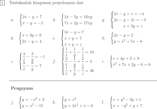 \begin{array}{ll}\\ \fbox{1}.&\textrm{Tentukanlah himpunan penyelesaian dari}\\ &\begin{array}{lll}\\ a.\quad \begin{cases} 2x-y=7 \\ x-y=-1 \end{cases}&d.\quad \begin{cases} 2x-5y=16xy \\ 7x+2y=17xy \end{cases}&g.\quad \begin{cases} 2x-y+z =-4 \\ 2x-y-2z=-3 \\ \: \: \: \: \: \: \: \: \: \: x+3y=z \end{cases}\\ b.\quad \begin{cases} x+3y=9 \\ 2x-y=4 \end{cases}&e.\quad \begin{cases} 3x-y=7 \\ x+y=7 \\ x+y=z \end{cases}&h.\quad \begin{cases} 2x-y=2\\ y=x^{2}+5x-6 \end{cases}\\ c.\quad \begin{cases} \displaystyle \frac{4}{x}-\frac{3}{y}=-1 \\ \displaystyle \frac{9}{x}-\frac{8}{y}=7 \end{cases}&f.\quad \begin{cases} \displaystyle \frac{1}{x}+\frac{1}{y}-\frac{1}{z}=24 \\ \displaystyle \frac{2}{x}-\frac{1}{y}+\frac{2}{z}=4 \\ \displaystyle \frac{1}{x}+\frac{2}{y}-\frac{3}{z}=36 \end{cases}&i.\quad \begin{cases} x+4y+3=0 \\ x^{2}+7x+2y-6=0 \end{cases}\\ && \\\hline &&\\ \textbf{Pengayaan}&&\\ &&\\ j.\quad \begin{cases} y=-x^{2}+3 \\ y=x^{2}-15 \end{cases}&k.\quad \begin{cases} y=x^{2} \\ y=2x^{2}+x-6 \end{cases}&l.\quad \begin{cases} x=y^{2}-3y+1 \\ x=-y^{2}+y+7 \end{cases} \end{array} \end{array}