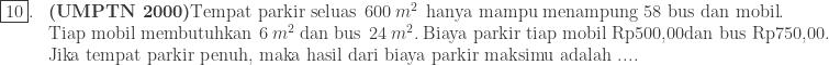 \begin{array}{ll}\\ \fbox{10}.&\textrm{\textbf{(UMPTN 2000)}Tempat parkir seluas}\: \: 600\: m^{2}\: \: \textrm{hanya mampu menampung 58 bus dan mobil}.\\ &\textrm{Tiap mobil membutuhkan}\: \: 6\: m^{2}\: \textrm{dan bus}\: \: 24\: m^{2}.\: \textrm{Biaya parkir tiap mobil Rp500,00dan bus Rp750,00.}\\ &\textrm{Jika tempat parkir penuh, maka hasil dari biaya parkir maksimu adalah ....} \end{array}