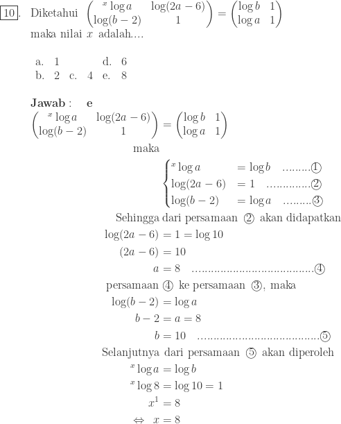 \begin{array}{ll}\\ \fbox{10}.&\textrm{Diketahui}\: \: \begin{pmatrix} ^{x}\log a & \log (2a-6)\\ \log (b-2) & 1 \end{pmatrix}=\begin{pmatrix} \log b & 1\\ \log a & 1 \end{pmatrix}\\ &\textrm{maka nilai}\: \: x\: \: \textrm{adalah}....\\ &\begin{array}{llllllll}\\ \textrm{a}.&1&&&\textrm{d}.&6\\ \textrm{b}.&2&\textrm{c}.&4&\textrm{e}.&8 \end{array}\\\\ &\textbf{Jawab}:\quad \textbf{e}\\ &\begin{aligned}\begin{pmatrix} ^{x}\log a & \log (2a-6)\\ \log (b-2) & 1 \end{pmatrix}&=\begin{pmatrix} \log b & 1\\ \log a & 1 \end{pmatrix}\\ \textrm{maka}&\\ &\begin{cases} ^{x}\log a & =\log b \quad.........\textcircled{1}\\ \log (2a-6) &=1\quad..............\textcircled{2} \\ \log (b-2) &=\log a\quad.........\textcircled{3} \end{cases}\\ \textrm{Sehingga}&\: \textrm{dari persamaan}\: \: \textcircled{2}\: \: \textrm{akan didapatkan}\\ \log (2a-6)&=1=\log 10\\ (2a-6)&=10\\ a&=8\quad.......................................\textcircled{4}\\ \textrm{persamaan}&\: \textcircled{4}\: \: \textrm{ke persamaan}\: \: \textcircled{3},\: \textrm{maka}\\ \log (b-2) &=\log a\\ b-2&=a=8\\ b&=10\quad.......................................\textcircled{5}\\ \textrm{Selanjutnya}&\: \: \textrm{dari persamaan}\: \: \textcircled{5}\: \: \textrm{akan diperoleh}\\ ^{x}\log a & =\log b\\ ^{x}\log 8 & =\log 10=1\\ x^{1}&=8\\ \Leftrightarrow \: \: x&=8 \end{aligned} \end{array}