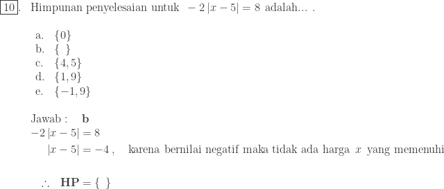 \begin{array}{ll}\ \fbox{10}.&\textrm{Himpunan penyelesaian untuk}\: \: -2\left | x-5 \right |=8\: \: \textrm{adalah... .}\ &\begin{array}{llll}\ \textrm{a}.&\left \{ 0 \right \}\ \textrm{b}.&\left \{ \: \: \right \}\ \textrm{c}.&\left \{ 4,5 \right \}\ \textrm{d}.&\left \{ 1,9 \right \}\ \textrm{e}.&\left \{ -1,9 \right \} \end{array}\\ &\textrm{Jawab}:\quad \textbf{b}\ &\begin{aligned}-2\left | x-5 \right |&=8\ \left | x-5 \right |&=-4\: ,\quad \textrm{karena bernilai negatif maka tidak ada harga}\: \: x\: \: \textrm{yang memenuhi}\\ \therefore \: \: \: \textbf{HP}&=\left \{ \: \: \right \} \end{aligned}\end{array}
