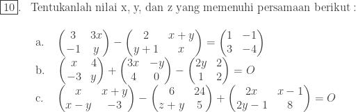 \begin{array}{ll}\\ \fbox{10}.&\textrm{Tentukanlah nilai x, y, dan z yang memenuhi persamaan berikut}:\\ &\begin{array}{l}\\ \textrm{a}.\quad \begin{pmatrix} 3 & 3x \\ -1 & y \end{pmatrix}-\begin{pmatrix} 2 & x+y\\ y+1 & x \end{pmatrix}=\begin{pmatrix} 1 & -1\\ 3 & -4 \end{pmatrix}\\ \textrm{b}.\quad \begin{pmatrix} x & 4 \\ -3 & y \end{pmatrix}+\begin{pmatrix} 3x & -y\\ 4 & 0 \end{pmatrix}-\begin{pmatrix} 2y & 2\\ 1 & 2 \end{pmatrix}=O\\ \textrm{c}.\quad \begin{pmatrix} x & x+y \\ x-y & -3 \end{pmatrix}-\begin{pmatrix} 6 & 24\\ z+y & 5 \end{pmatrix}+\begin{pmatrix} 2x & x-1\\ 2y-1 & 8 \end{pmatrix}=O \end{array} \end{array}