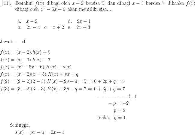 \begin{array}{ll}\\ \fbox{11}.&\textrm{Iketahui}\: \: f(x)\: \: \textrm{dibagi oleh}\: \: x+2\: \: \textrm{bersisa 5},\: \textrm{dan dibagi}\: \: x-3\: \: \textrm{bersisa 7. Jikaaka}\: \: f(x)\: \: \\ &\textrm{dibagi oleh}\: \: x^{2}-5x+6\: \: \textrm{akan memiliki sisa}....\\ &\begin{array}{lll}\\ \textrm{a}.\quad \displaystyle x-2&&\textrm{d}.\quad \displaystyle 2x+1\\ \textrm{b}.\quad \displaystyle 2x-4&\textrm{c}.\quad \displaystyle x+2&\textrm{e}.\quad 2x+3 \end{array}\end{array}\\\\\\ \textrm{Jawab}:\quad \textbf{d}\\\\ \begin{aligned}f(x)&=(x-2).h(x)+5\\ f(x)&=(x-3).h(x)+7\\ f(x)&=(x^{2}-5x+6).H(x)+s(x)\\ f(x)&=(x-2)(x-3).H(x)+px+q\\ f(2)&=(2-2)(2-3).H(x)+2p+q=5\Rightarrow 0+2p+q=5\\ f(3)&=(3-2)(3-3).H(x)+3p+q=7\Rightarrow 0+3p+q=7\\ &\qquad\qquad\qquad\qquad\qquad\qquad\qquad\quad\qquad ------- (-)\\ &\qquad\qquad\qquad\qquad\qquad\qquad\qquad\qquad\qquad\qquad -p=-2\\ &\qquad\qquad\qquad\qquad\qquad\qquad\qquad\qquad\qquad\qquad\: \: \: \: \: \: p=2\\ &\qquad\qquad\qquad\qquad\qquad\qquad\qquad\qquad\quad\quad \textrm{maka}, \: \: \: q=1\\ &\textrm{Sehingga},\: \: \\ &\: \: \: \: \: s(x)=px+q=2x+1\end{aligned}