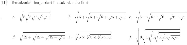 \begin{array}{ll}\\ \fbox{14}.&\textrm{Tentukanlah harga dari bentuk akar berikut} \end{array}\\ \begin{array}{lllllllll}\\ .\quad\quad&a.&\sqrt{5\sqrt{5\sqrt{5\sqrt{5\sqrt{...}}}}}&b.&\sqrt{6+\sqrt{6+\sqrt{6+\sqrt{6+\sqrt{...}}}}}&c.&\sqrt{6-\sqrt{6-\sqrt{6-\sqrt{6-\sqrt{...}}}}}\\ &&&&&&&\\ &d.&\sqrt{12+\sqrt{12+\sqrt{12+\sqrt{...}}}}&e.&\sqrt[3]{5\times \sqrt[3]{5\times \sqrt[3]{5\times ...}}}&f.&\sqrt{3\sqrt{5\sqrt{3\sqrt{5\sqrt{3\sqrt{5\sqrt{...}}}}}}}\\ \end{array}