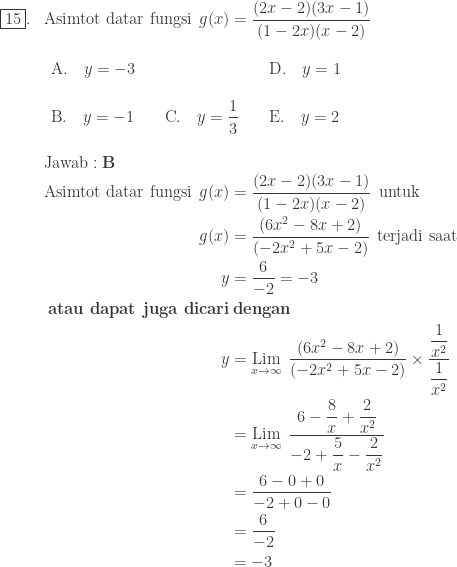 \begin{array}{ll}\\ \fbox{15}.&\textrm{Asimtot datar fungsi}\: \: g(x)=\displaystyle \frac{(2x-2)(3x-1)}{(1-2x)(x-2)}\\ &\begin{array}{lll}\\ \textrm{A}.\quad y=-3&&\textrm{D}.\quad y=1\\\\ \textrm{B}.\quad y=-1\quad &\textrm{C}.\quad \displaystyle y=\frac{1}{3}\quad &\textrm{E}.\quad y=2 \end{array}\\\\ &\textrm{Jawab}:\textbf{B}\\ &\begin{aligned}\textrm{Asimtot datar fungsi}\: \: g(x)&=\displaystyle \frac{(2x-2)(3x-1)}{(1-2x)(x-2)}\: \: \textrm{untuk}\\ g(x)&=\displaystyle \frac{(6x^{2}-8x+2)}{(-2x^{2}+5x-2)}\: \: \textrm{terjadi saat}\\ y&=\displaystyle \frac{6}{-2}=-3\\ \textbf{atau dapat juga dicari}&\: \textbf{dengan}\\ y&=\underset{x\rightarrow \infty }{\textrm{Lim}}\: \: \displaystyle \frac{(6x^{2}-8x+2)}{(-2x^{2}+5x-2)}\times \displaystyle \frac{\displaystyle \frac{1}{x^{2}}}{\displaystyle \frac{1}{x^{2}}}\\ &=\underset{x\rightarrow \infty }{\textrm{Lim}}\: \: \displaystyle \frac{6-\displaystyle \frac{8}{x}+\frac{2}{x^{2}}}{-2+\displaystyle \frac{5}{x}-\frac{2}{x^{2}}}\\ &=\displaystyle \frac{6-0+0}{-2+0-0}\\ &=\displaystyle \frac{6}{-2}\\ &=-3 \end{aligned} \end{array}