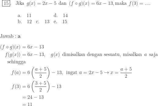 \begin{array}{ll}\\ \fbox{15}.&\textrm{Jika}\: \: g(x)=2x-5\: \: \textrm{dan}\: \: (f\circ g)(x)=6x-13, \textrm{maka}\: \: f(3)=.... \\ &\begin{array}{lll}\\ \textrm{a}.\quad 11&&\textrm{d}.\quad 14\\ \textrm{b}.\quad 12&\textrm{c}.\quad 13&\textrm{e}.\quad 15 \end{array} \end{array}\\\\\\ \textrm{Jawab}:\textbf{a}\\\\ \begin{aligned}(f\circ g)(x)&=6x-13\\ f(g(x))&=6x-13,\: \: \: \: g(x)\: \: \textrm{dimisalkan dengan sesuatu, misalkan}\: \: a\: \: \textrm{saja}\\ \textrm{sehing}&\textrm{ga}\\ f(a)&=6\left ( \displaystyle \frac{a+5}{2} \right )-13,\: \: \textrm{ingat}\: \: a=2x-5\rightarrow x=\displaystyle \frac{a+5}{2}\\ f(3)&=6\left ( \displaystyle \frac{3+5}{2} \right )-13\\ &=24-13\\ &=11 \end{aligned}