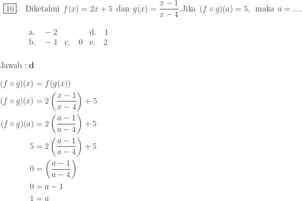 \begin{array}{ll}\\ \fbox{16}.&\textrm{Diketahui}\: \: f(x)=2x+5\: \: \textrm{dan}\: \: g(x)=\displaystyle \frac{x-1}{x-4}. \textrm{Jika}\: \: (f\circ g)(a)=5,\: \: \textrm{maka}\: \: a=.... \\ &\begin{array}{lll}\\ \textrm{a}.\quad -2&&\textrm{d}.\quad 1\\ \textrm{b}.\quad -1&\textrm{c}.\quad 0&\textrm{e}.\quad 2 \end{array} \end{array}\\\\\\ \textrm{Jawab}:\textbf{d}\\\\ \begin{aligned}(f\circ g)(x)&=f(g(x))\\ (f\circ g)(x)&=2\left ( \displaystyle \frac{x-1}{x-4} \right )+5\\ (f\circ g)(a)&=2\left ( \displaystyle \frac{a-1}{a-4} \right )+5\\ 5&=2\left ( \displaystyle \frac{a-1}{a-4} \right )+5\\ 0&=\left ( \displaystyle \frac{a-1}{a-4} \right )\\ 0&=a-1\\ 1&=a \end{aligned}