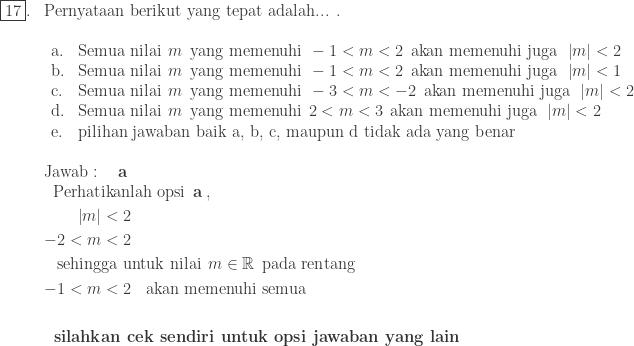 \begin{array}{ll}\ \fbox{17}.&\textrm{Pernyataan berikut yang tepat adalah... .}\ &\begin{array}{llll}\ \textrm{a}.&\textrm{Semua nilai}\: \: m\: \: \textrm{yang memenuhi}\: \: -1<m<2\: \: \textrm{akan memenuhi juga}\: \: \left | m \right |<2\ \textrm{b}.&\textrm{Semua nilai}\: \: m\: \: \textrm{yang memenuhi}\: \: -1<m<2\: \: \textrm{akan memenuhi juga}\: \: \left | m \right |<1\ \textrm{c}.&\textrm{Semua nilai}\: \: m\: \: \textrm{yang memenuhi}\: \: -3<m<-2\: \: \textrm{akan memenuhi juga}\: \: \left | m \right |<2\ \textrm{d}.&\textrm{Semua nilai}\: \: m\: \: \textrm{yang memenuhi}\: \: 2<m<3\: \: \textrm{akan memenuhi juga}\: \: \left | m \right |<2\ \textrm{e}.&\textrm{pilihan jawaban baik a, b, c, maupun d tidak ada yang benar} \end{array}\\ &\textrm{Jawab}:\quad \textbf{a}\ &\begin{aligned}\textrm{Perhat}&\textrm{ikanlah opsi}\: \: \textbf{a}\: ,\ \left | m \right |&<2\ -2<m&<2\ \textrm{sehing}&\textrm{ga untuk nilai}\: \: m\in \mathbb{R}\: \: \textrm{pada rentang}\ -1<m&<2\: \: \: \: \textrm{akan memenuhi semua}\\ \textbf{silahk}&\textbf{an cek sendiri untuk opsi jawaban yang lain} \end{aligned} \end{array}